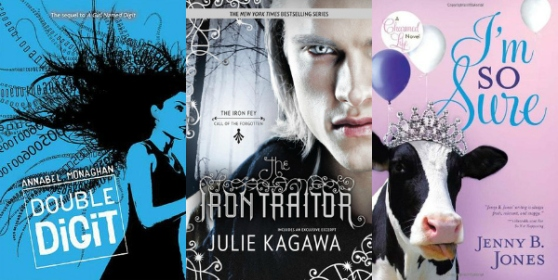 Double Digit by Annabell Monaghan, The Iron Traitor by Julie Kagawa, I'm So Sure by Jenny B. Jones